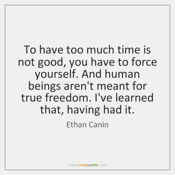 To have too much time is not good, you have to force ...