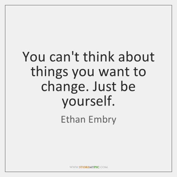 You can't think about things you want to change. Just be yourself.