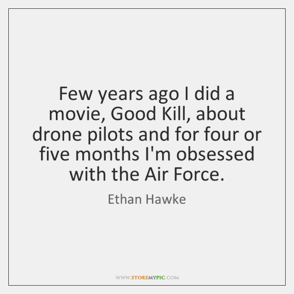 Few years ago I did a movie, Good Kill, about drone pilots ...