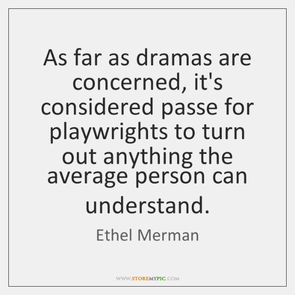 As far as dramas are concerned, it's considered passe for playwrights to ...