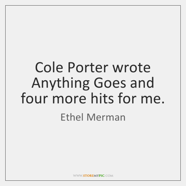Cole Porter wrote Anything Goes and four more hits for me.