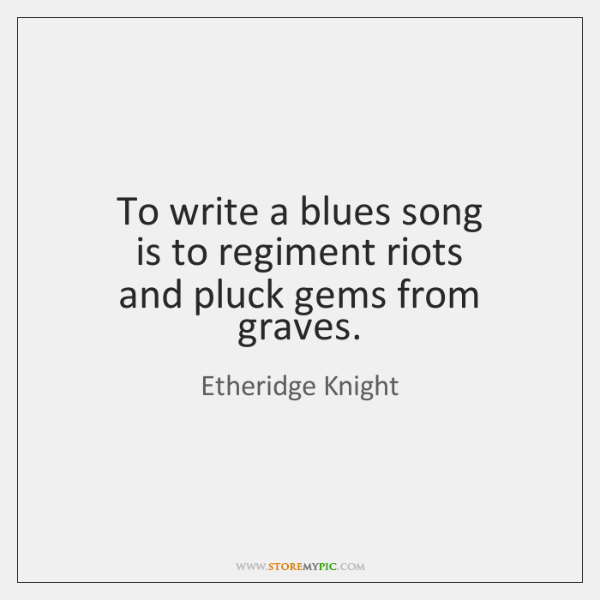 To write a blues song  is to regiment riots  and pluck gems ...