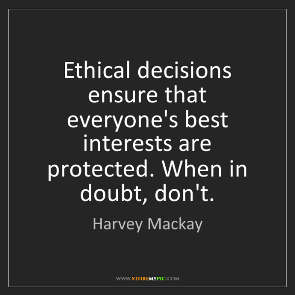 Harvey Mackay: Ethical decisions ensure that everyone's best interests...