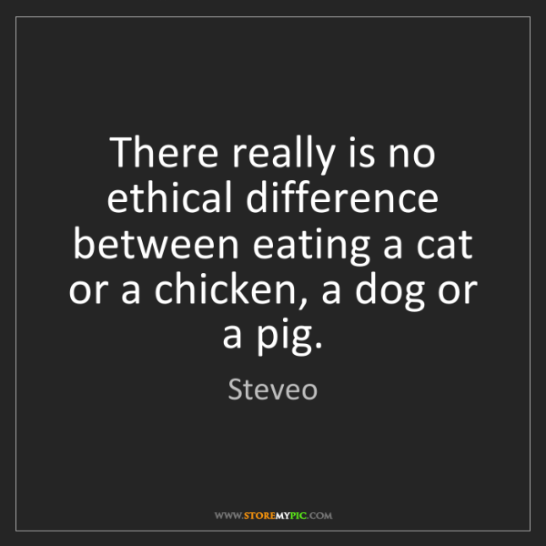 Steveo: There really is no ethical difference between eating...