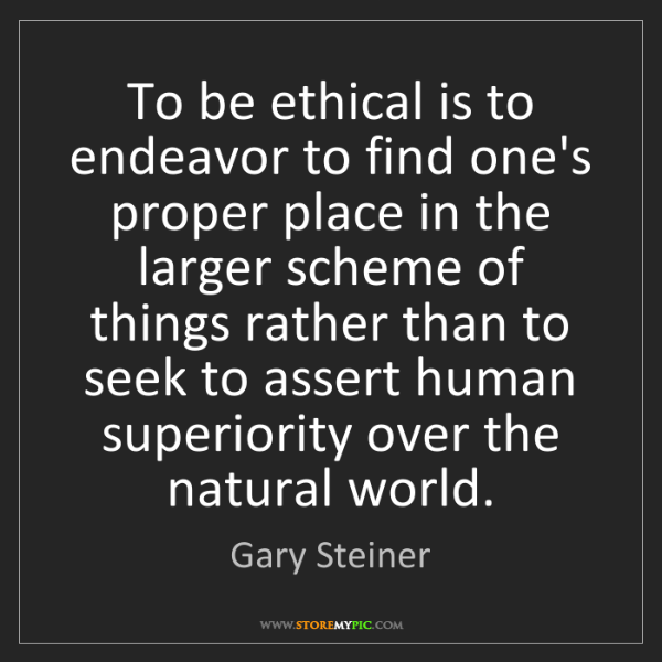 Gary Steiner: To be ethical is to endeavor to find one's proper place...