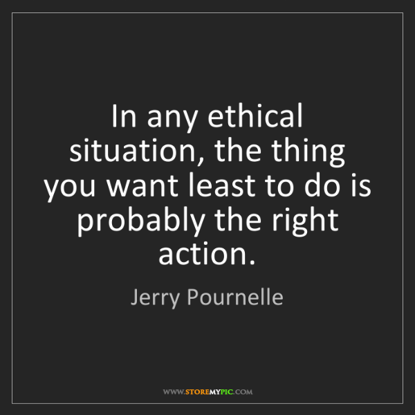 Jerry Pournelle: In any ethical situation, the thing you want least to...