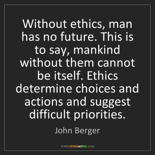 John Berger: Without ethics, man has no future. This is to say, mankind...