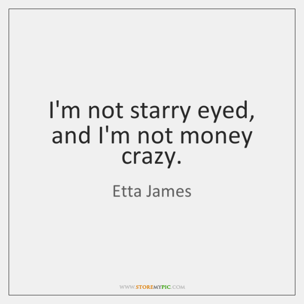 I'm not starry eyed, and I'm not money crazy.