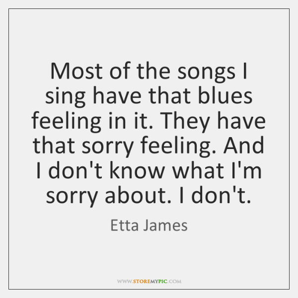 Most of the songs I sing have that blues feeling in it. ...