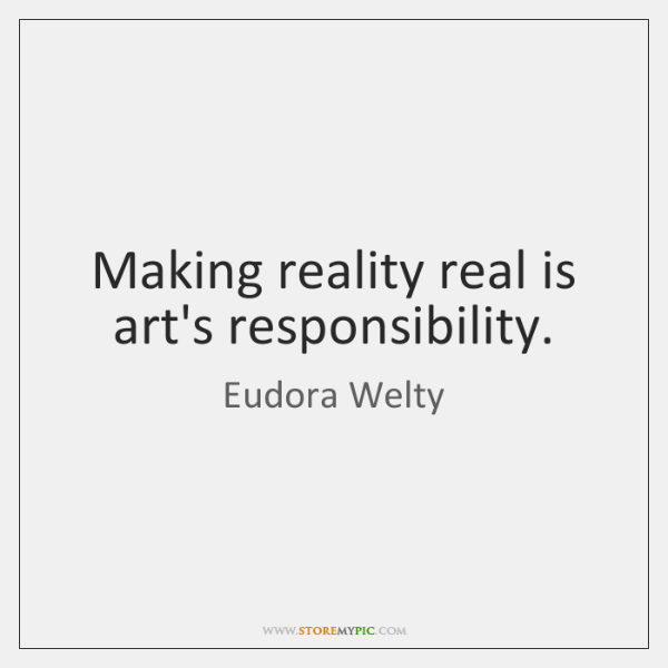 Making reality real is art's responsibility.