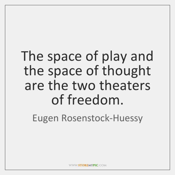 The space of play and the space of thought are the two ...