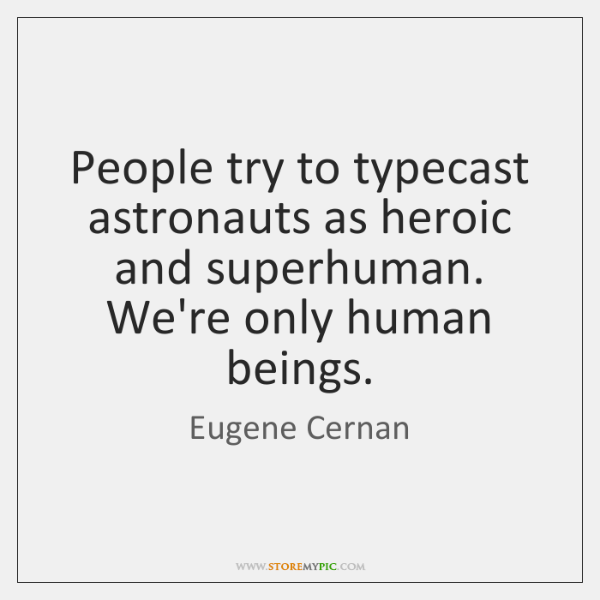 People try to typecast astronauts as heroic and superhuman. We're only human ...