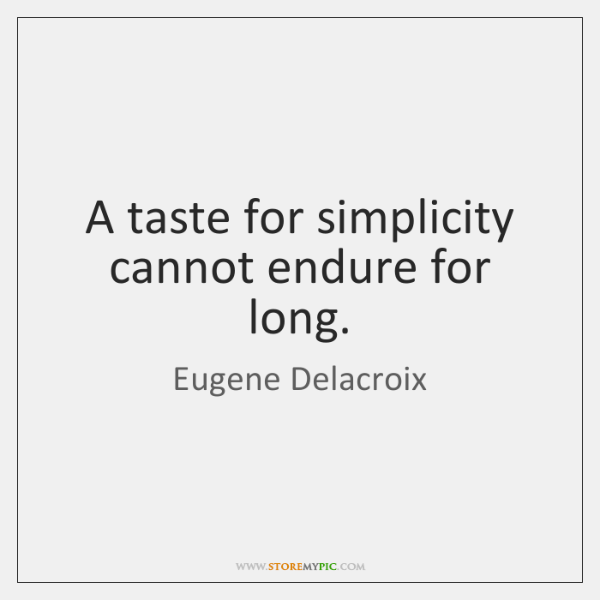 A taste for simplicity cannot endure for long.
