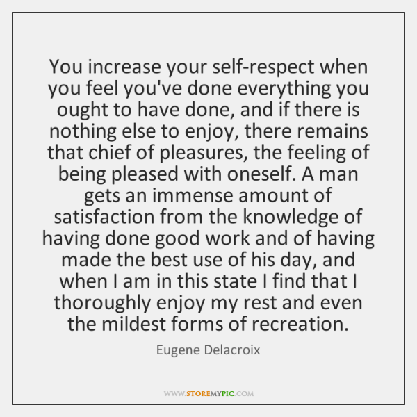 You increase your self-respect when you feel you've done everything you ought ...