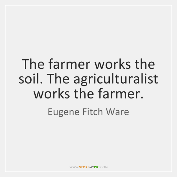 The farmer works the soil. The agriculturalist works the farmer.