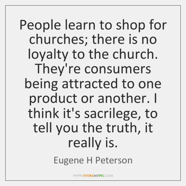 People learn to shop for churches; there is no loyalty to the ...