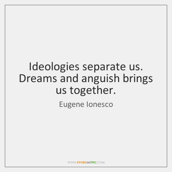 Ideologies separate us. Dreams and anguish brings us together.