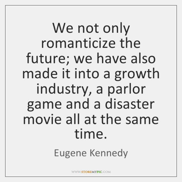 We not only romanticize the future; we have also made it into ...