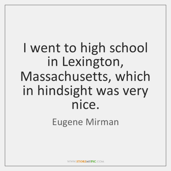 I went to high school in Lexington, Massachusetts, which in hindsight was ...