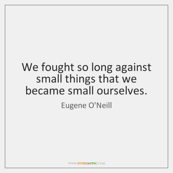 We fought so long against small things that we became small ourselves.
