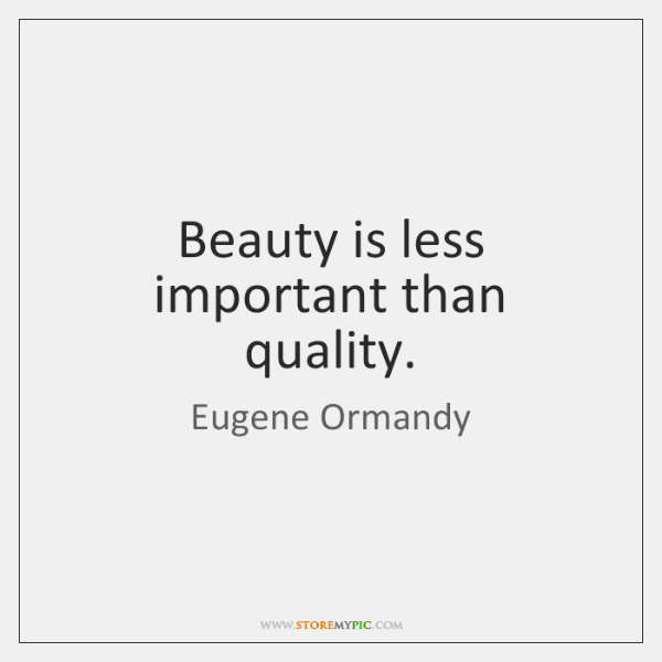Beauty is less important than quality.