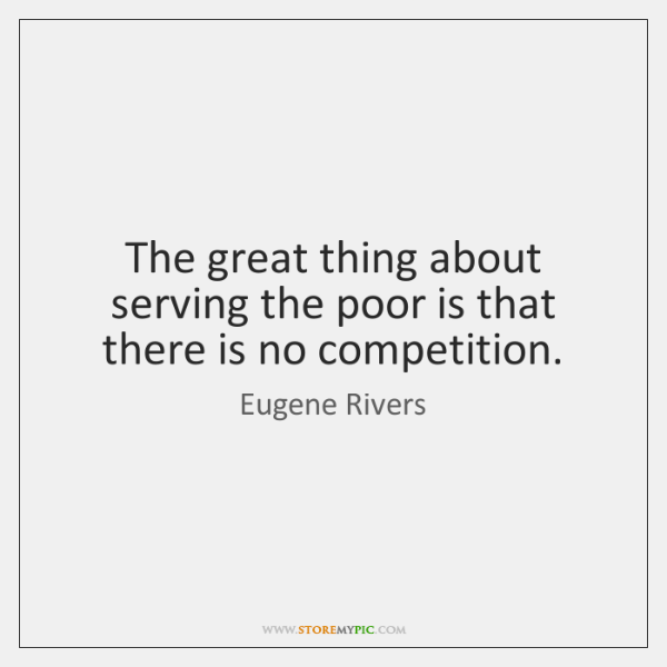 The great thing about serving the poor is that there is no ...