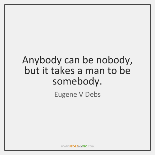 Anybody can be nobody, but it takes a man to be somebody.