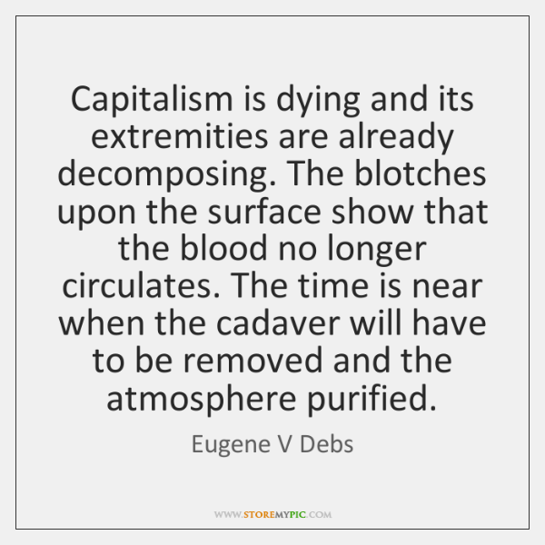 Capitalism is dying and its extremities are already decomposing. The blotches upon ...