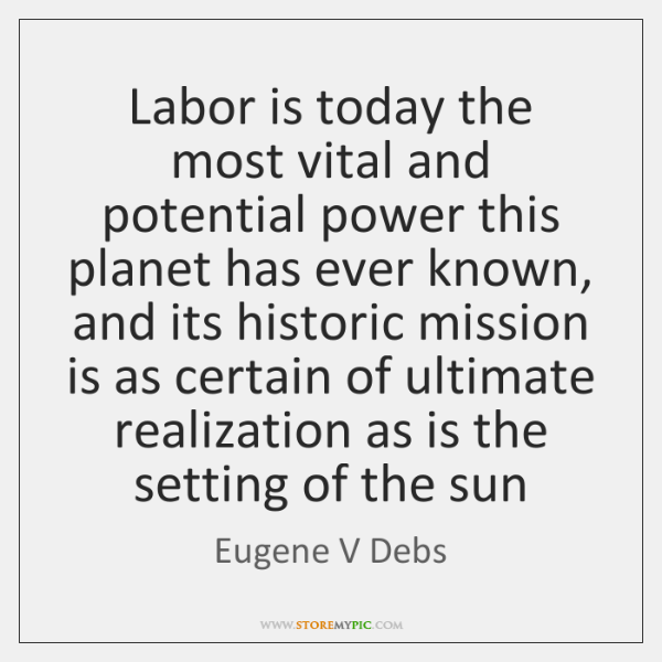 Labor is today the most vital and potential power this planet has ...