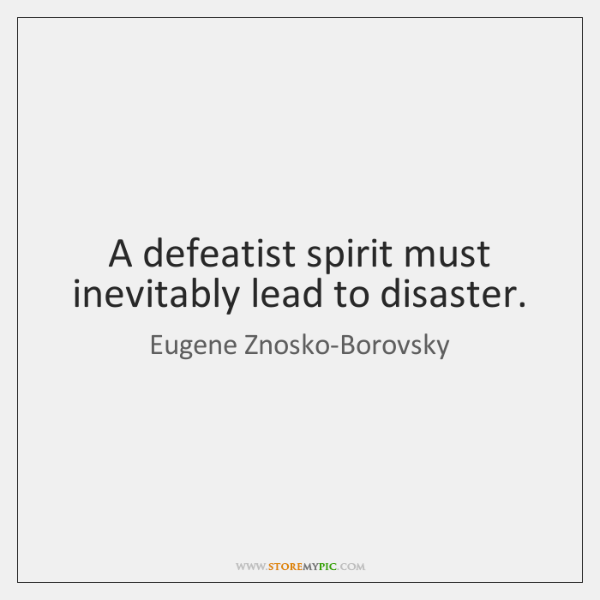 A defeatist spirit must inevitably lead to disaster.