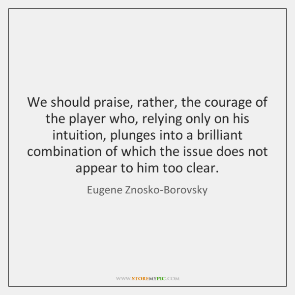 We should praise, rather, the courage of the player who, relying only ...