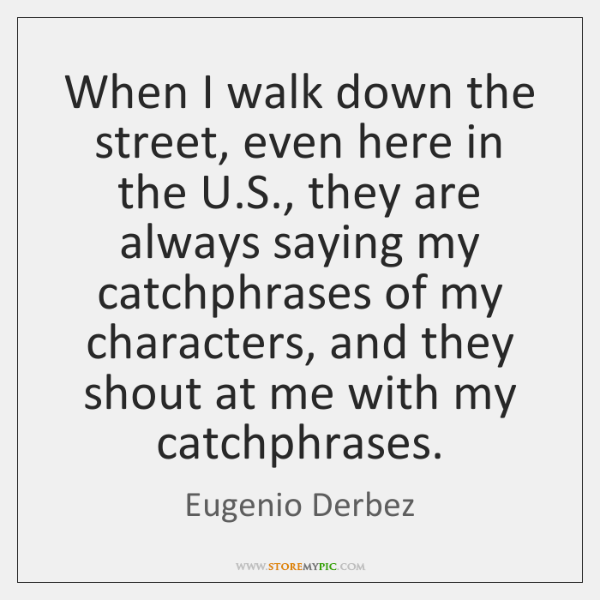 When I walk down the street, even here in the U.S., ...
