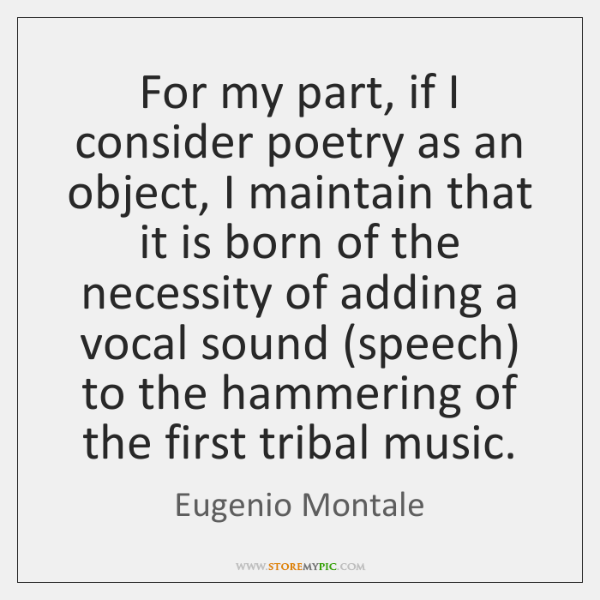 For my part, if I consider poetry as an object, I maintain ...