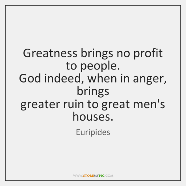 Greatness brings no profit to people.   God indeed, when in anger, brings   ...