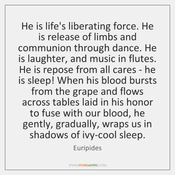He is life's liberating force. He is release of limbs and communion ...