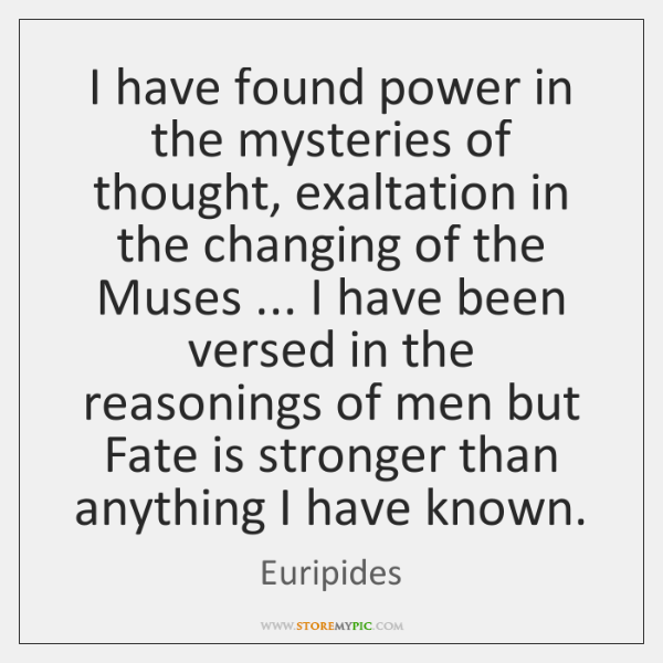 I have found power in the mysteries of thought, exaltation in the ...