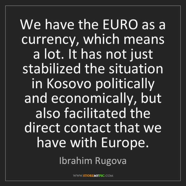 Ibrahim Rugova: We have the EURO as a currency, which means a lot. It...