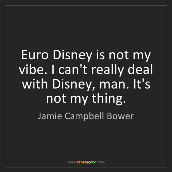 Jamie Campbell Bower: Euro Disney is not my vibe. I can't really deal with...