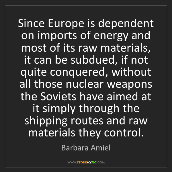 Barbara Amiel: Since Europe is dependent on imports of energy and most...