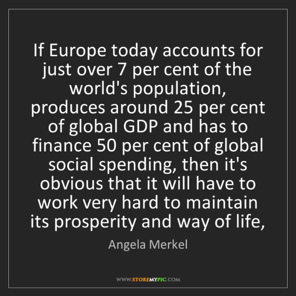 Angela Merkel: If Europe today accounts for just over 7 per cent of...