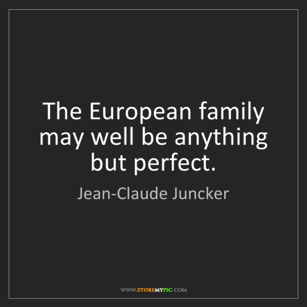 Jean-Claude Juncker: The European family may well be anything but perfect.
