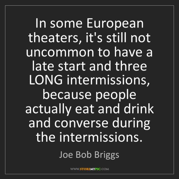 Joe Bob Briggs: In some European theaters, it's still not uncommon to...