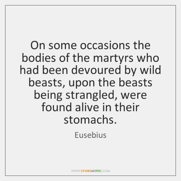 On some occasions the bodies of the martyrs who had been devoured ...