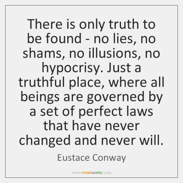 There is only truth to be found - no lies, no shams, ...