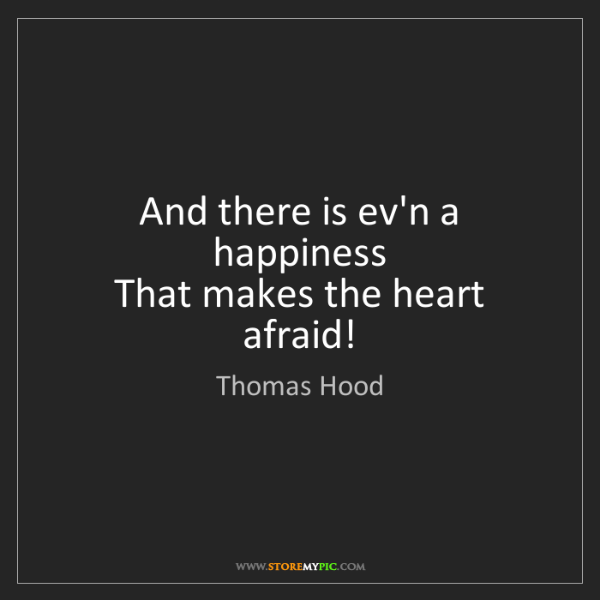 Thomas Hood: And there is ev'n a happiness   That makes the heart...