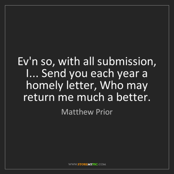 Matthew Prior: Ev'n so, with all submission, I... Send you each year...