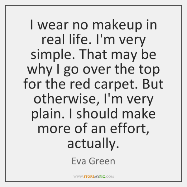 I wear no makeup in real life. I'm very simple. That may ...
