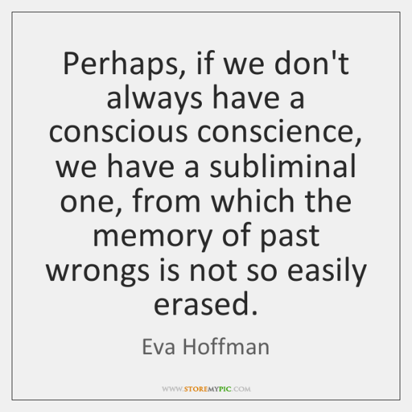 Perhaps, if we don't always have a conscious conscience, we have a ...
