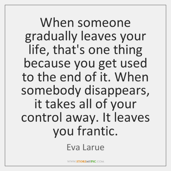 When someone gradually leaves your life, that's one thing because you get ...
