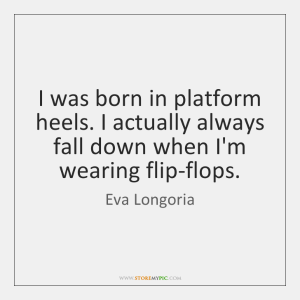 I was born in platform heels. I actually always fall down when ...